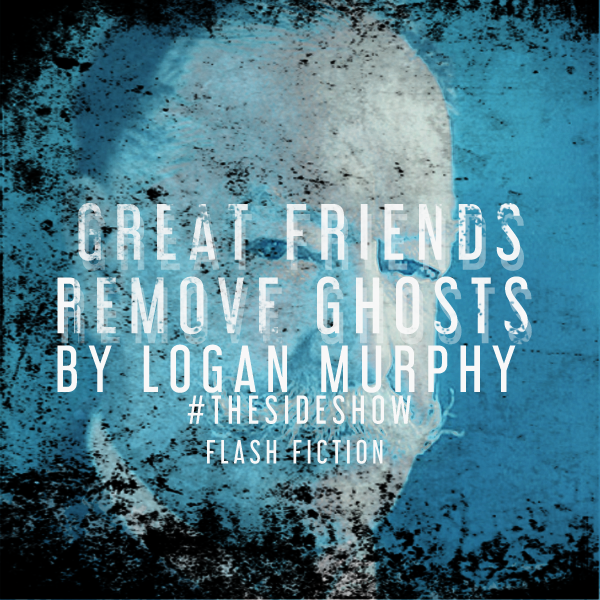 Great Friends Remove Ghosts by Logan Murphy